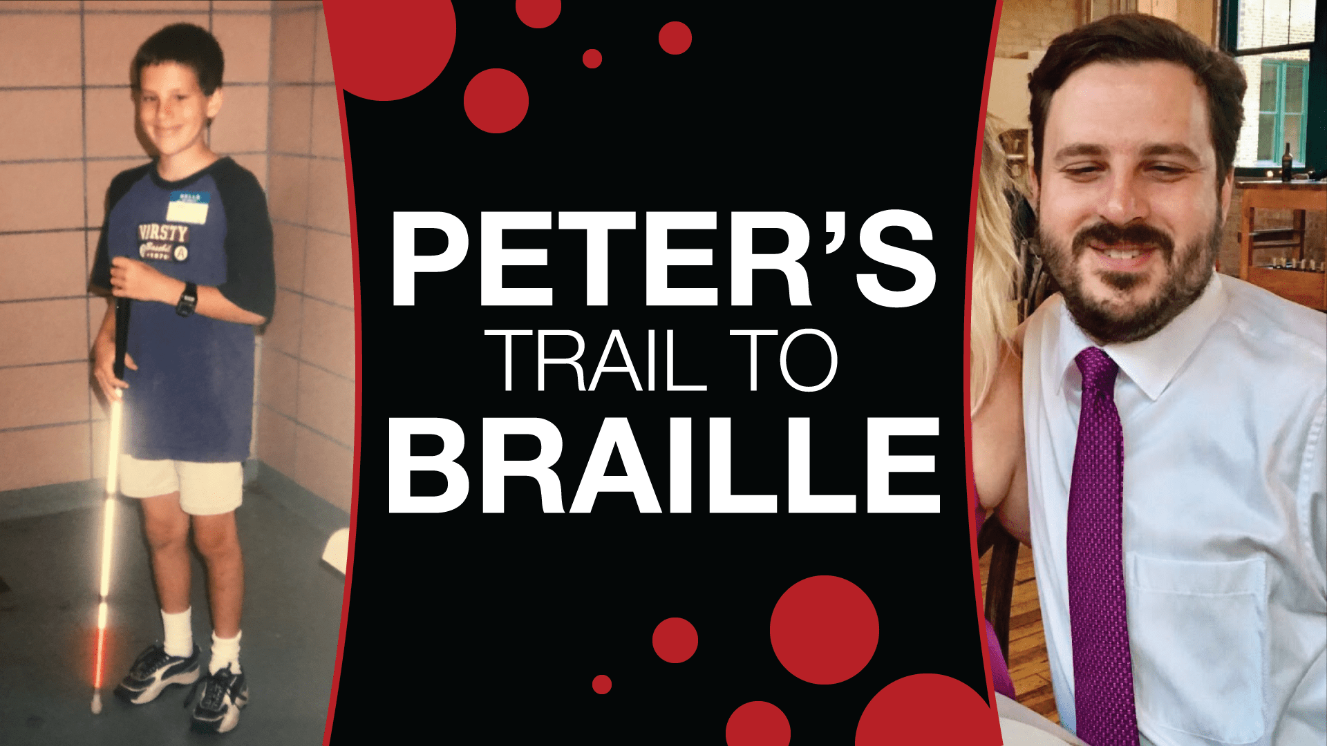 "a photo of Peter as a child on the left, a photo of peter now as an adult on the right. In the middle is text that reads ""Peter's Trail to Braille"" with red braille like dots surrounding it"