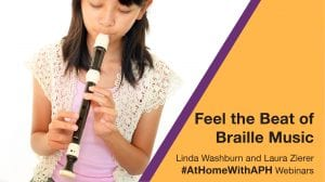 """a girl playing a recorder. text reads """"Feel the beat of braille music. Linda Washburn and Laura Zierer #AtHomeWithAPH Webinar"""""""