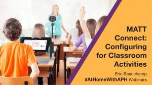 """a classroom of students at desks, one student has a MATT Connect on their desk. text reads """"MATT Connect: Configuring for Classroom Activities. Eric Beauchamp. #AtHomeWithAPH Webinars"""""""