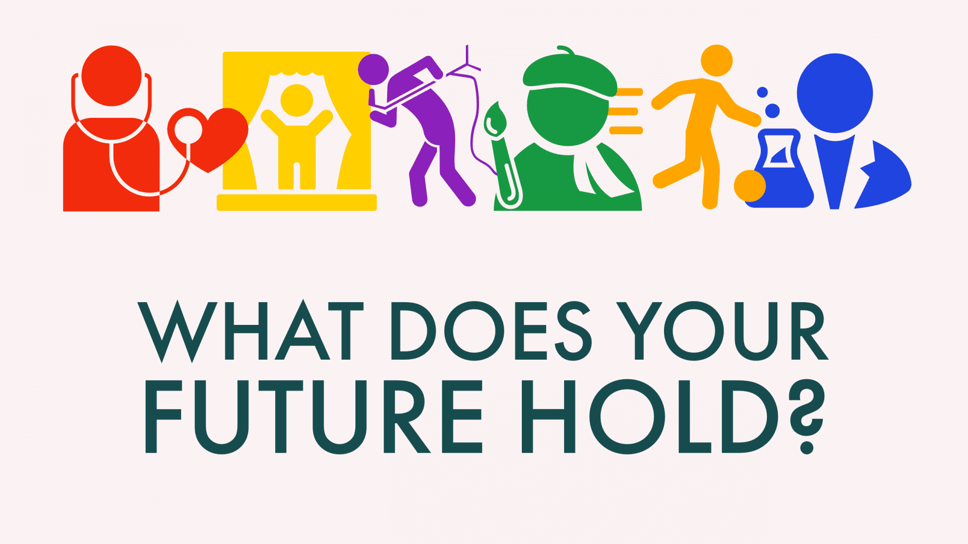 """stick figures in various colors representing a doctor, actor, singer, artist, athlete, and scientist. text reads """"What does your future hold?"""""""