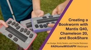 """students holding chameleon 20 braille displays outside. text reads """"Creating a Bookworm with Mantis Q40, Chameleon 20, and Bookshare"""" Emily Nostro and Cecilia Robinson. #AtHomeWithAPH Webinars"""