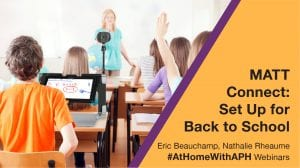 """a classroom of students at desks, one student has a MATT Connect on their desk. text reads """"MATT Connect: Set Up for Back to School. Eric Beauchamp and Nathalie Rheaume. #AtHomeWithAPH Webinars"""""""