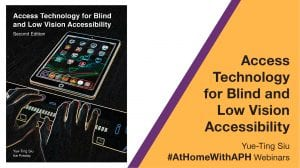"""the cover of the Access Technology book. text reads """"Access Technology for Blind and Low Vision Accessibility. Yue-Ting Siu. #AtHomeWithAPH Webinars"""""""