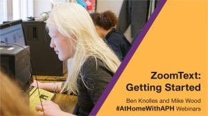"""a girl with albinism using a desk top computer. text reads """"ZoomText: Getting Started. Ben Knolles and Mike Wood. #AtHomeWithAPH Webinars"""""""