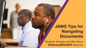 """a man using a computer and wearing earbuds. text reads """" JAWS Tips for Navigating Documents. Elizabeth Whitaker and Mike Wood. #AtHomeWithAPH Webinars"""""""