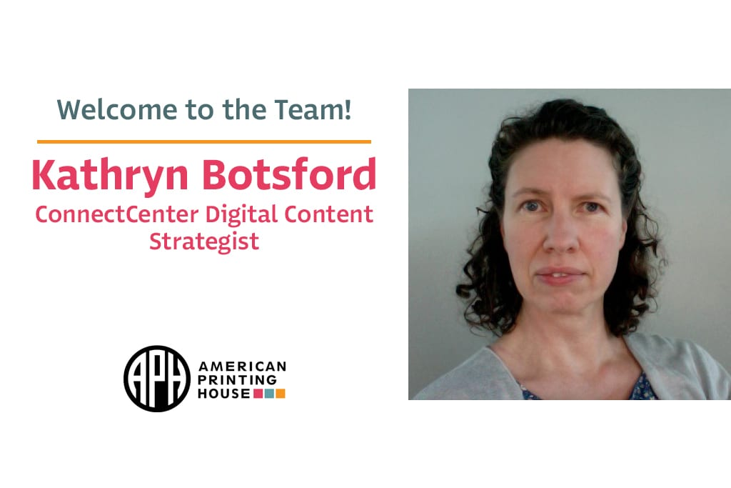 "a photo of Kathryn. text reads ""Welcome to the Team! Kathryn Botsford. ConnectCenter Digital Content Strategist."" APH logo"