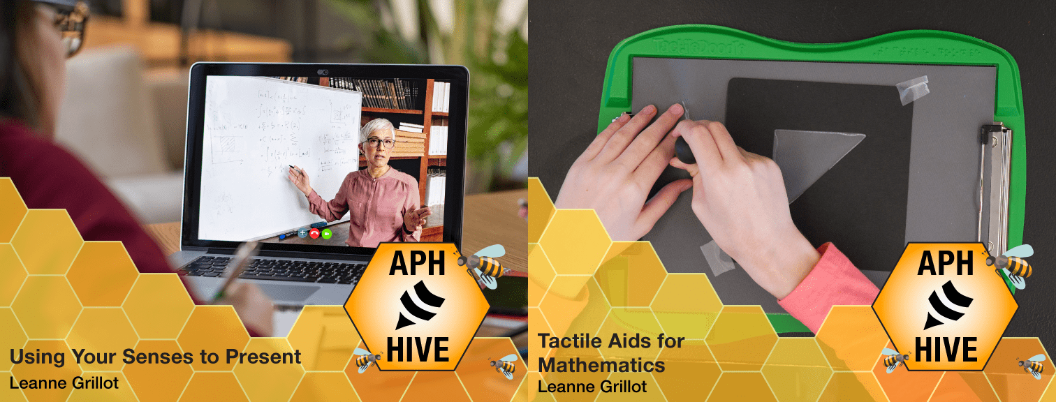 """Two Hive course graphics. The first is the view overlooking someone's shoulder of a webinar on a laptop and reads """"Using Your Senses to Present, Leanne Grillot."""" The second shows hands on a TactileDoodle board and reads """"Tactile Aids for Mathematics, Leanne Grillot."""""""