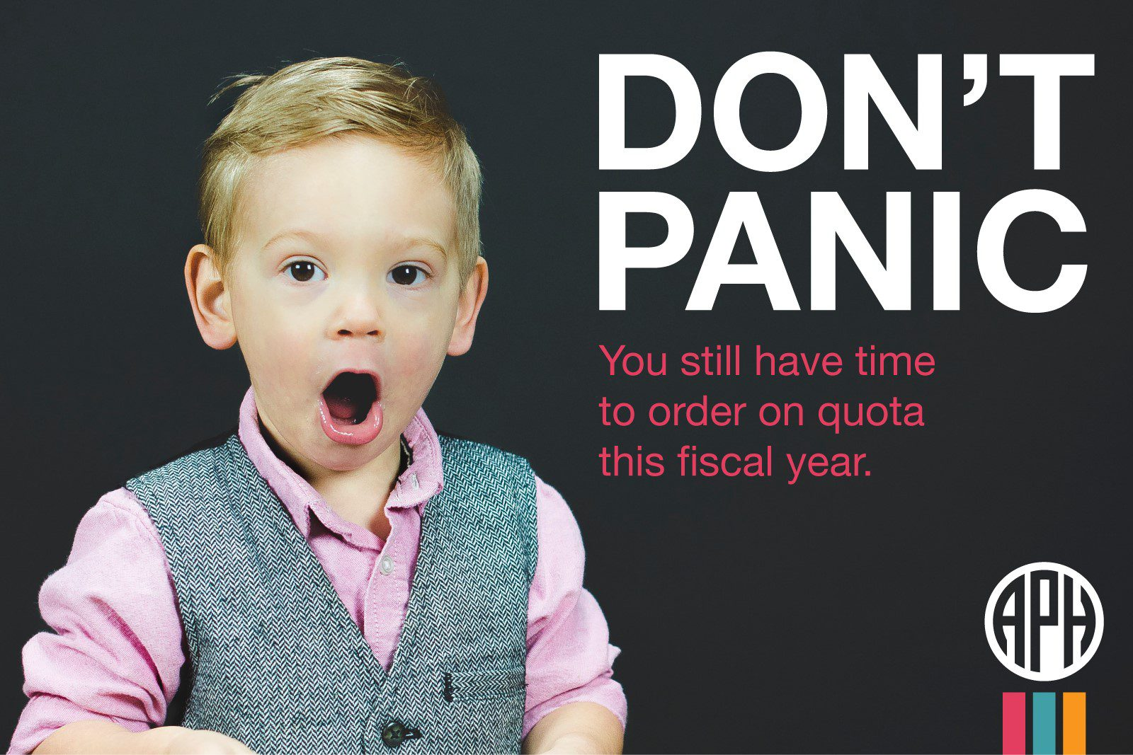"""Little boy in a vest with his mouth open in shock. Text reads """"Don't panic! You still have time to order on quota this fiscal year."""" APH logo."""