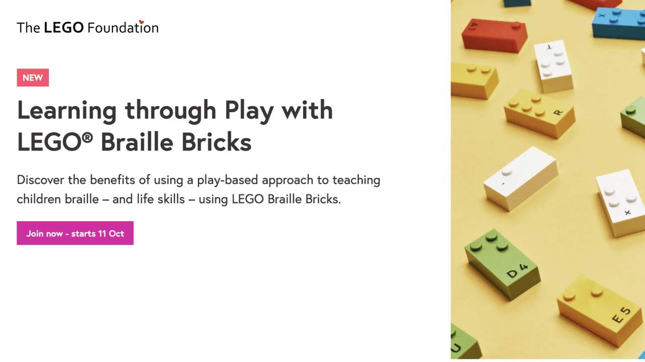 """screenshot of a website. text on page reads """"The LEGO Foundation. NEW. Learning through Play with LEGO Braille Bricks. Discover the benefits of using a play-based approach to teaching children braille - and life skills - using LEGO Braille Bricks. Join now- starts 11 Oct."""" image of LEGO braille bricks laid out on a pale yellow background"""