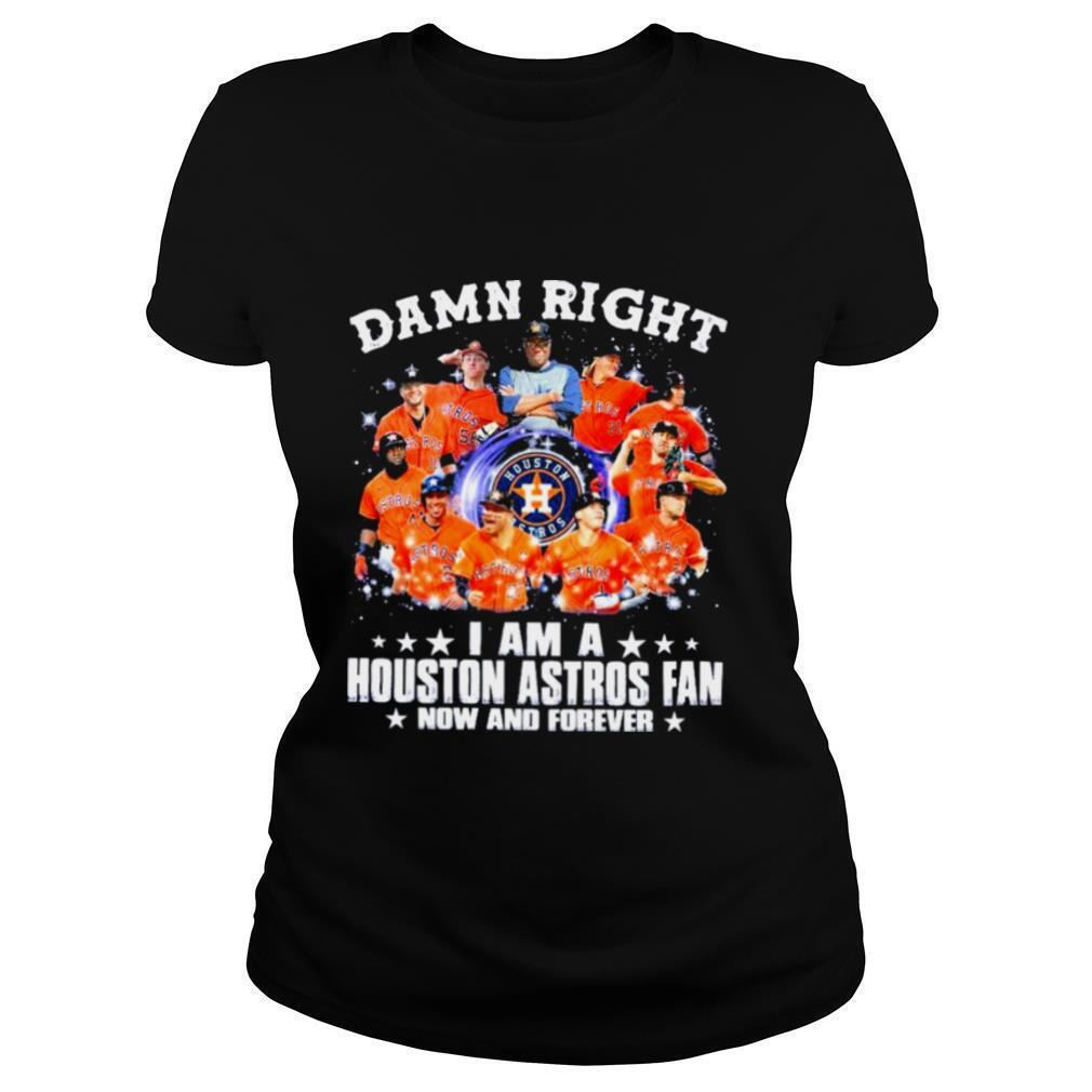Terrific Damn Right I Am A Houston Astros Fan Now And Forever Baseball Brilliant T-shirt