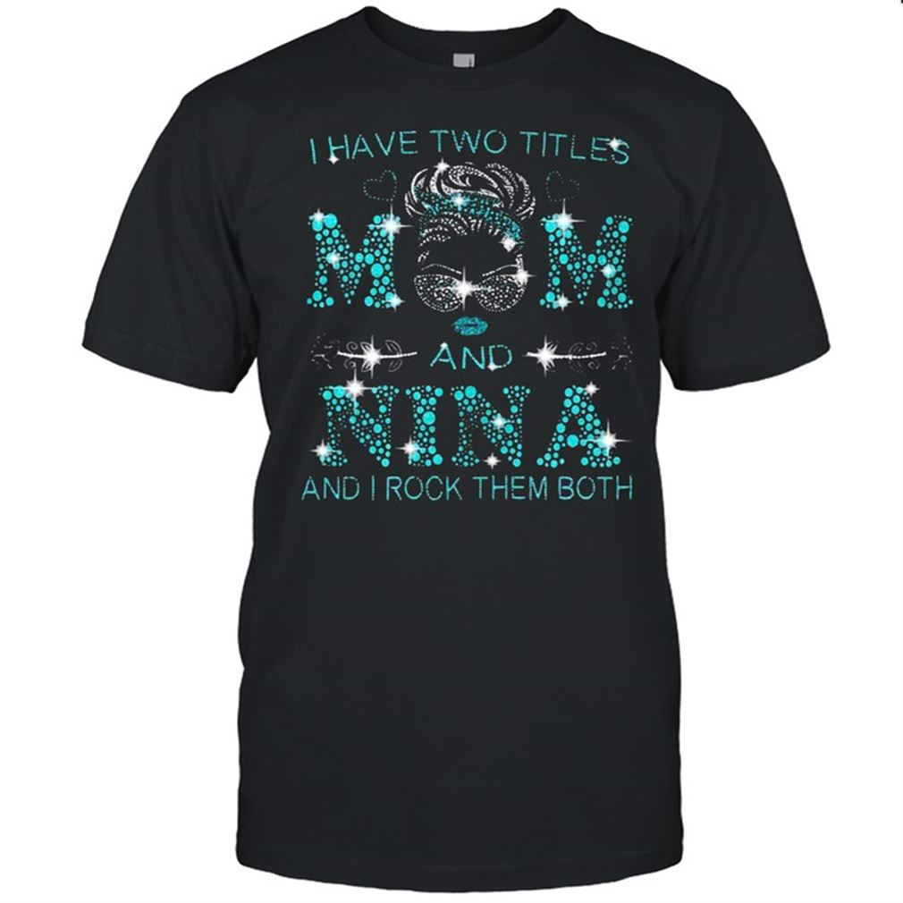 Terrific T-shirt I Have Two Titles Mom And Nina And I Rock Them Both So Beautiful