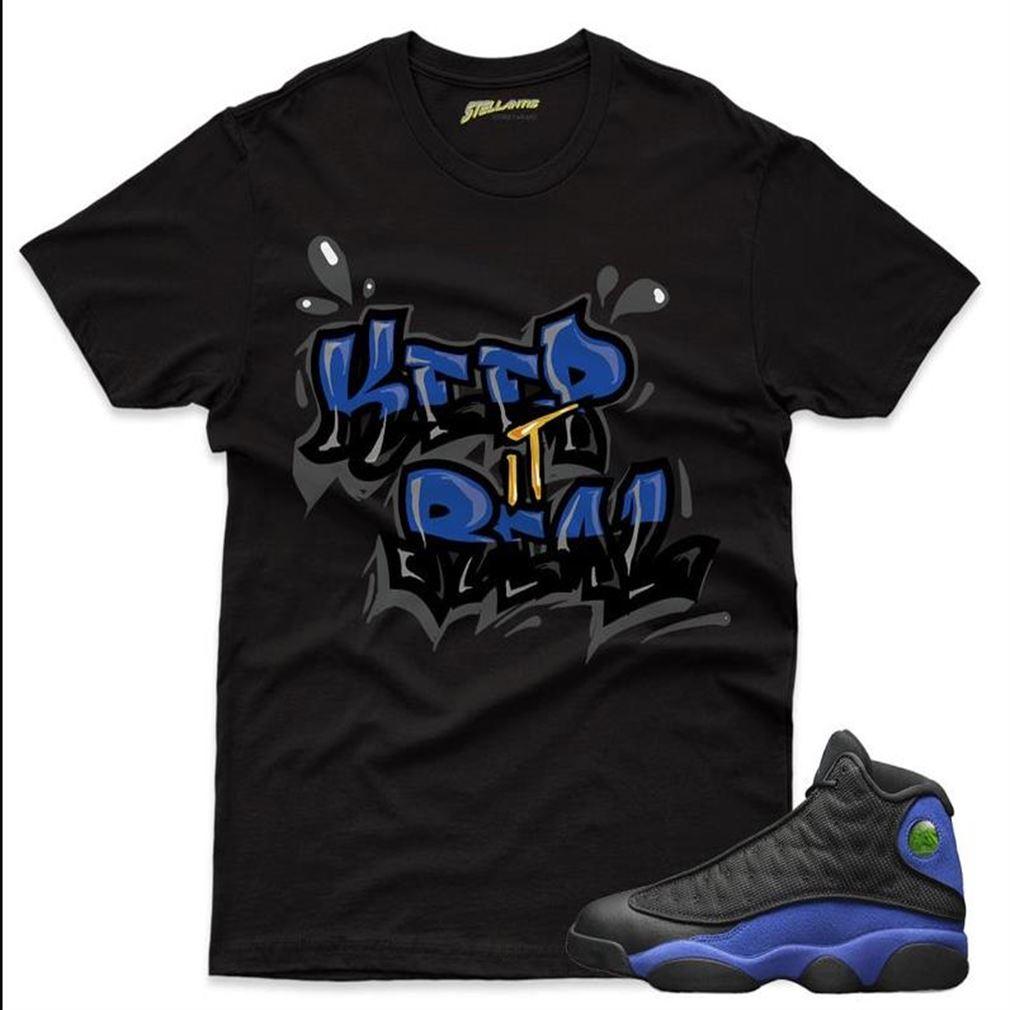 Keep It Real Shirt To Match Jordan 13 Retro Black Hyper Royal Sneaker Unisex