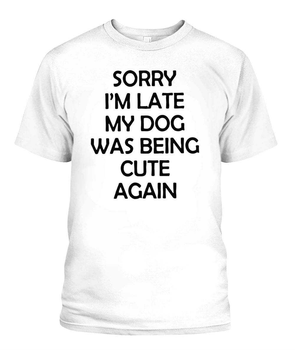 Awesome Sorry Im Late My Dog Was Being Cute Again Shirt So Fabulous