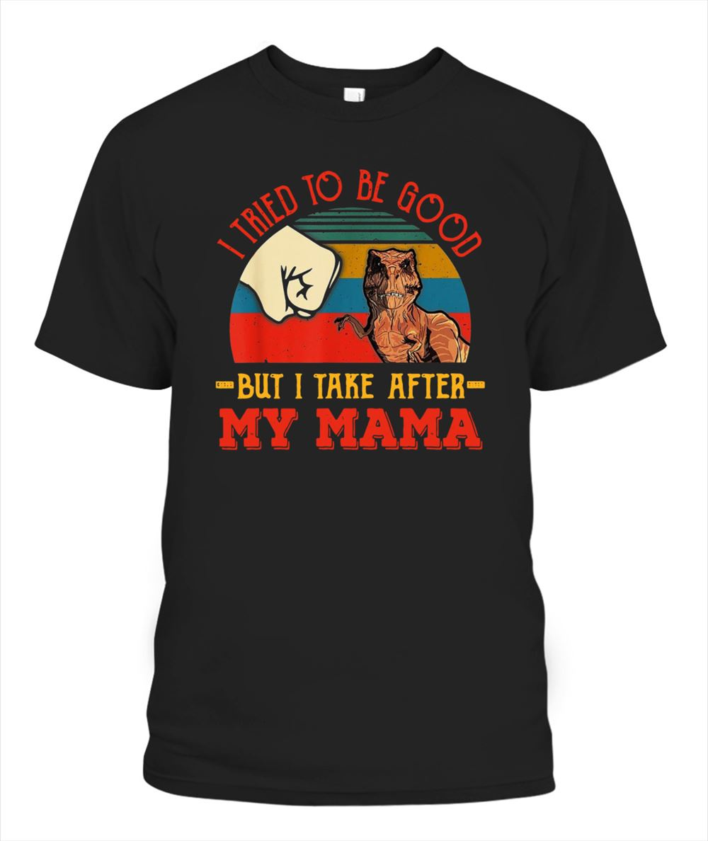 Terrific T Rex I Trired To Be Good But I Take After My Mama Vintage Gifts For Mother Classic Shirt So Fabulous