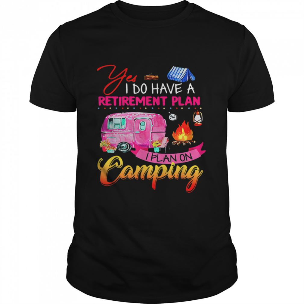 The Bees Knees Tee Shirt Yes I Do Have A Retirement Plan I Plan Camping Marvelous