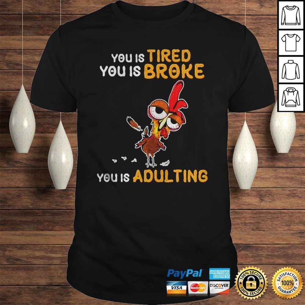 Great Chicken You Is Tired You Is Broke You Is Adulting Shirt So Beautiful
