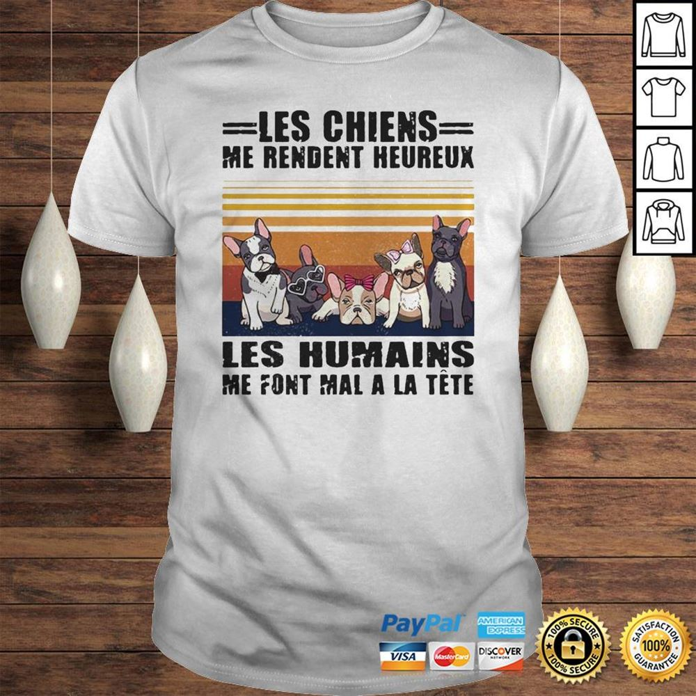 Awesome T-shirt Les Chiens Me Rendent Heureux Les Humains Me Font Mal A La Tte Hoodie So Beautiful