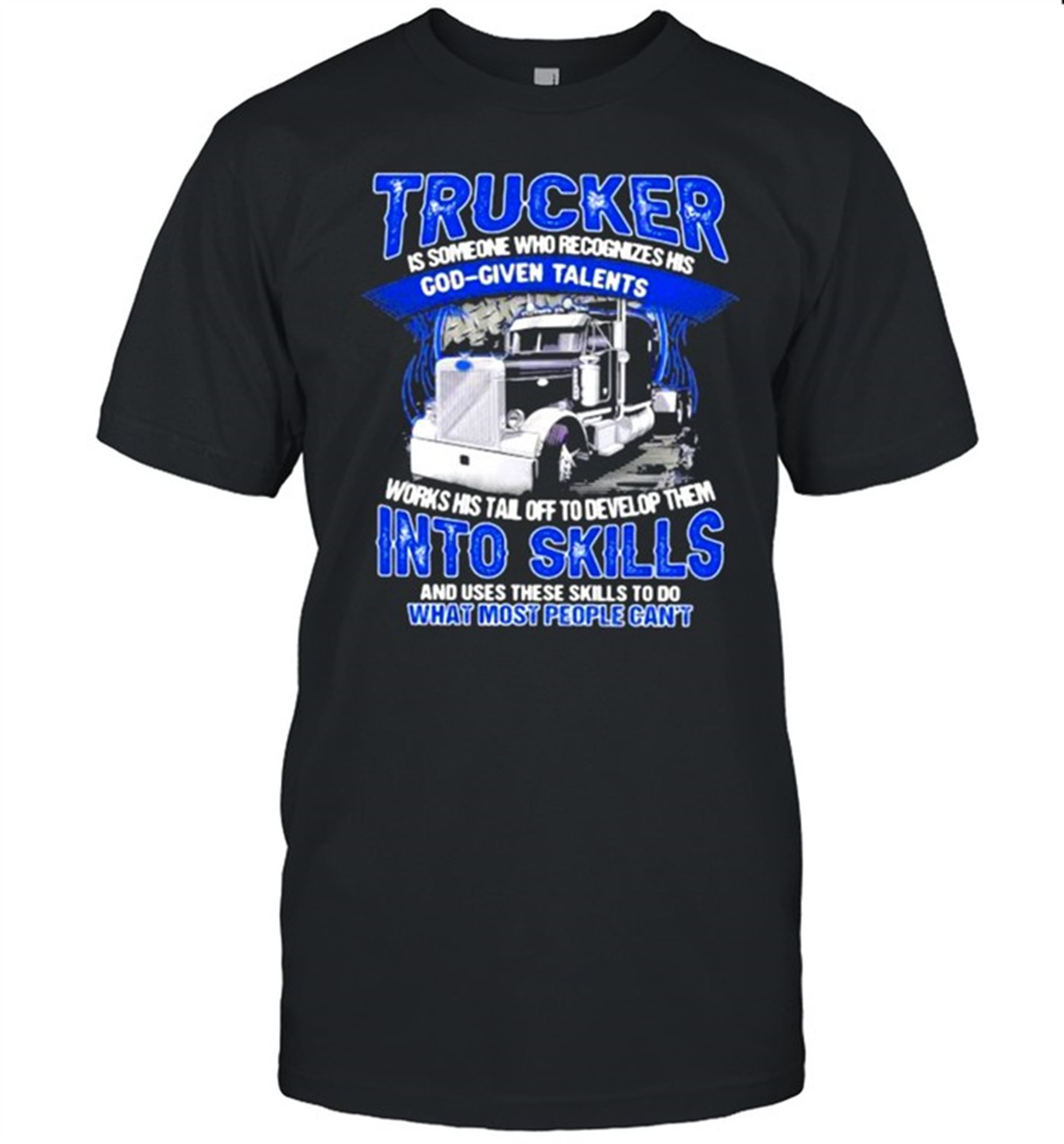 Terrific Tees Trucker Is Someone Who Recognizes His God Given Talents And Use These Skills To Do What Most People Cant Shirt Marvelous