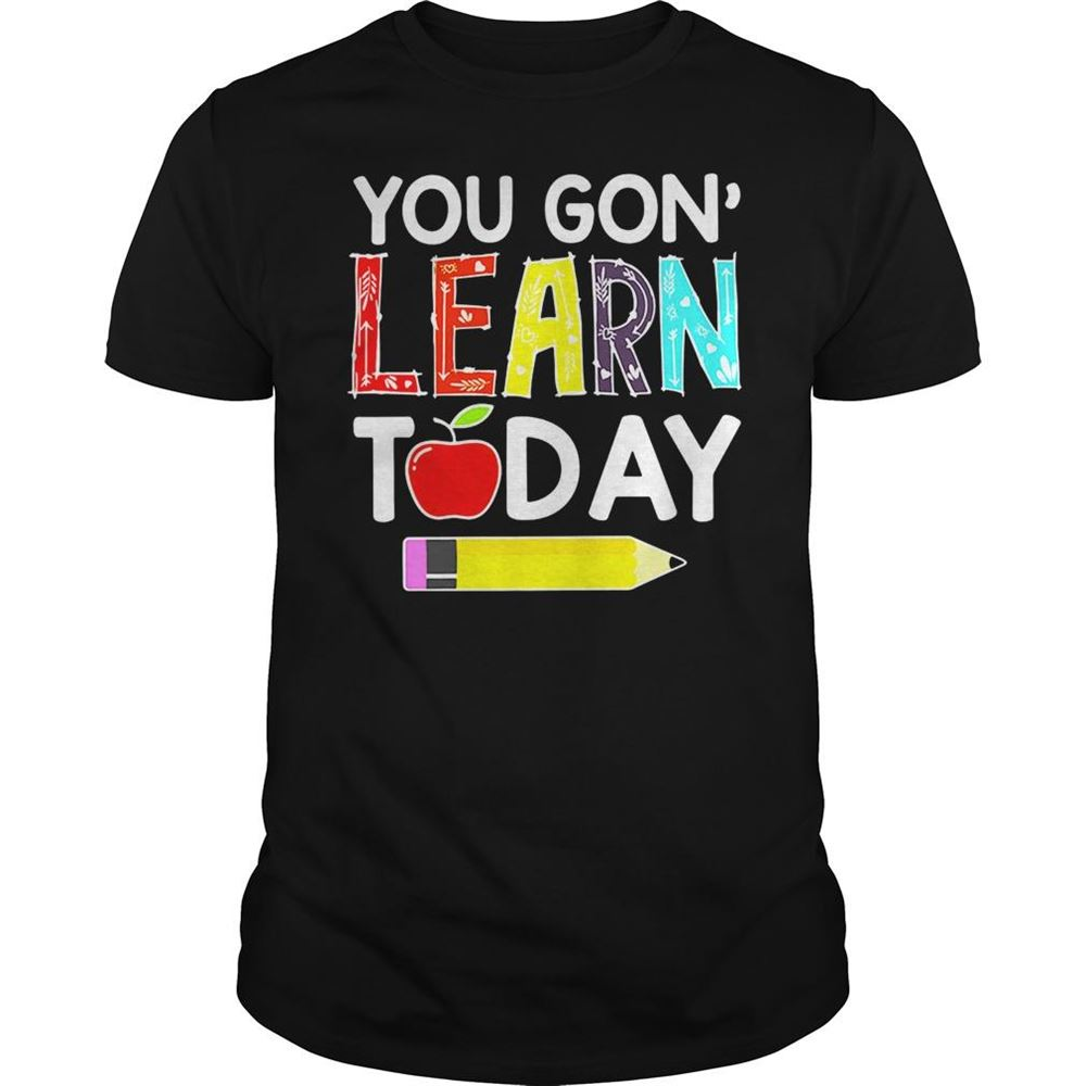 Fantastic You Gon Learn Today Teacher Shirt For Men And Women