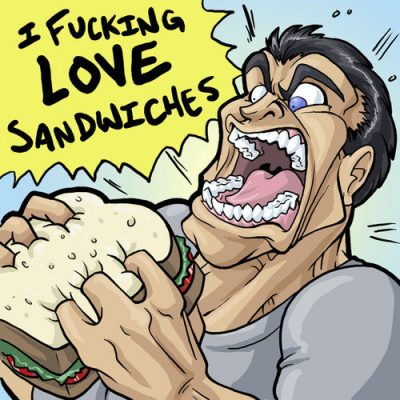 i fucking love sandwiches