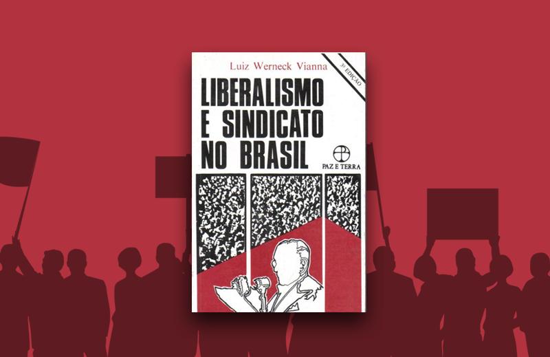 """""""Liberalismo e sindicato no Brasil"""": uma história do autoritarismo brasileiro"""