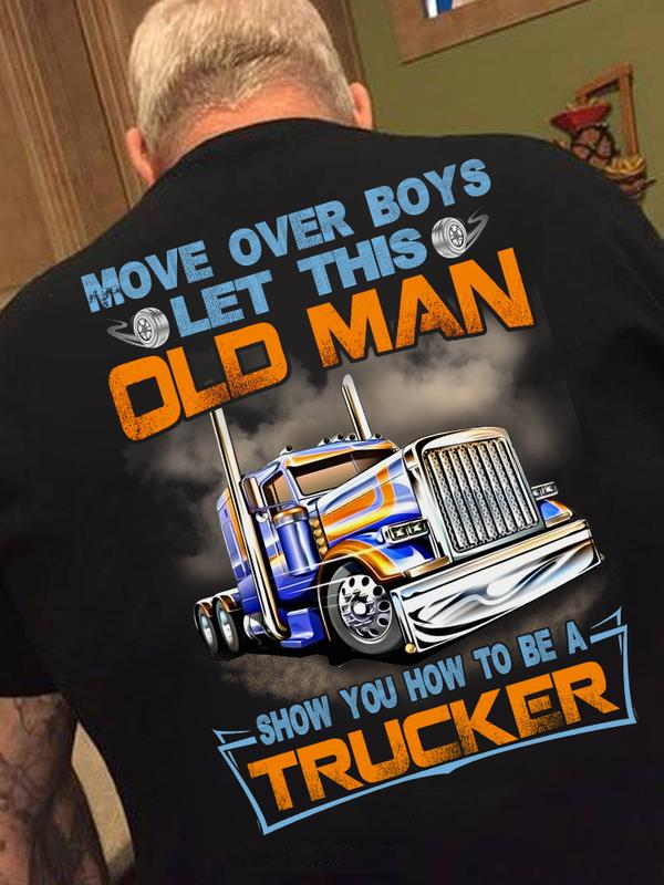 Move Over Boys Let This Old Man Show You How To Be Trucker T Shirt Tshirt, Hoodie, Sweater Up To 5xl Black