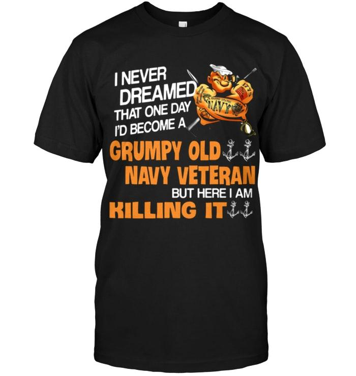 Never Dreamed One Day I Become Grumpy Old Navy Veteran But Here I Am Killing It T Shirt Tshirt, Hoodie, Sweater Up To 5xl Black