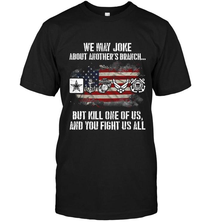 We May Joke About Another But Kill One Of Us You Fight All Army Navy Marine Air Force Coast Guard Shirt Tshirt, Hoodie, Sweater Up To 5xl Black