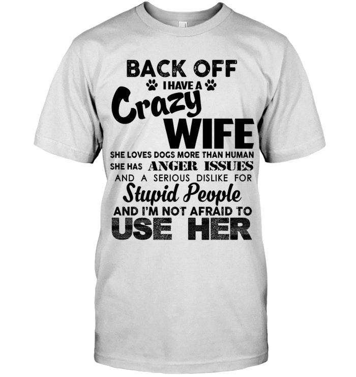 Back Off I Have Crazy Wife Loves Dogs More Than Human Anger Issues Serious Dislike For Stupid People Im Not Afraid To Use Her White T Shirt Hoodie, Sweater Up To 5xl