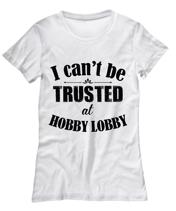 I Cant Be Trusted At Hobby Lobby T Shirt T Shirt Hoodie, Sweater Up To 5xl