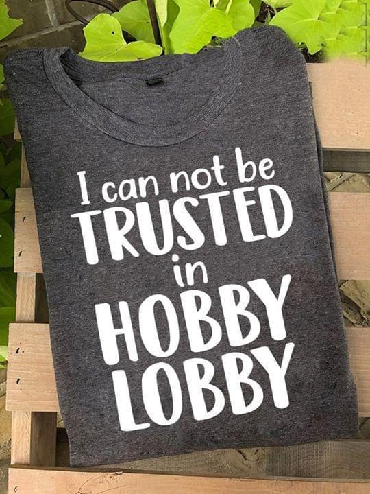 I Cant Be Trusted In Hobby Lobby T Shirt T Shirt Hoodie, Sweater Up To 5xl