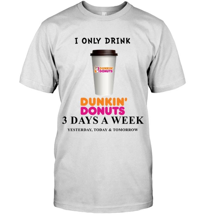 I Only Drink Dunkin Donuts 3 Days A Week Yesterday Today & Tomorrow Shirt T Shirt Hoodie, Sweater Up To 5xl