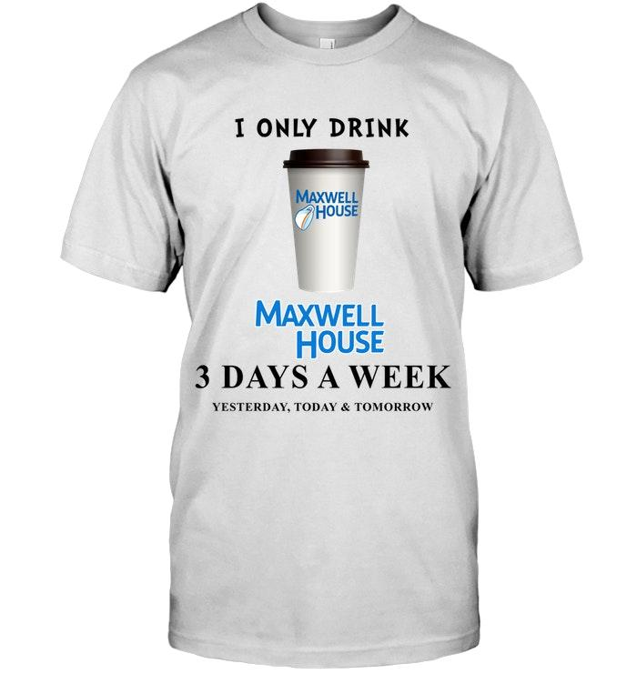 I Only Drink Maxwell House 3 Days A Week Yesterday Today & Tomorrow Shirt T Shirt Hoodie, Sweater Up To 5xl