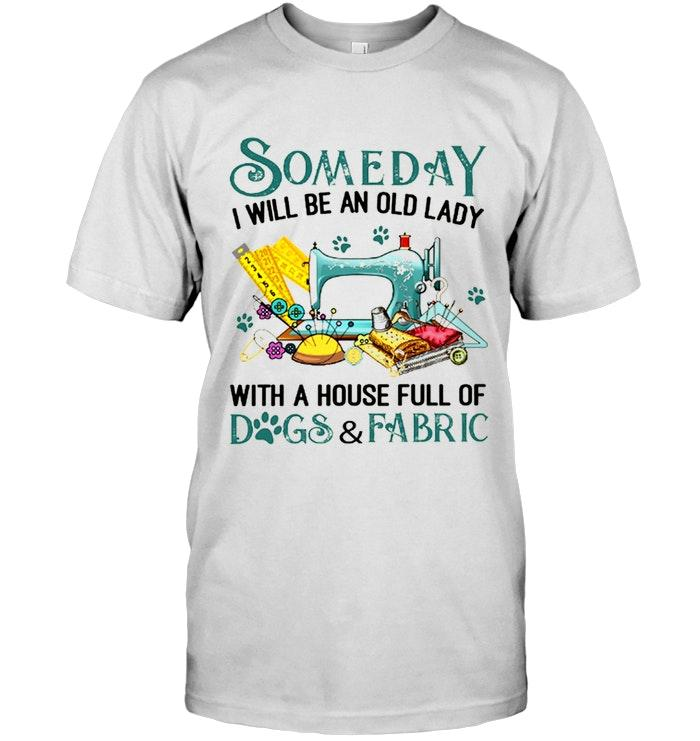 Someday I Will Be An Old Lady With A House Full Of Dog And Fabric Shirt T Shirt Hoodie, Sweater Up To 5xl