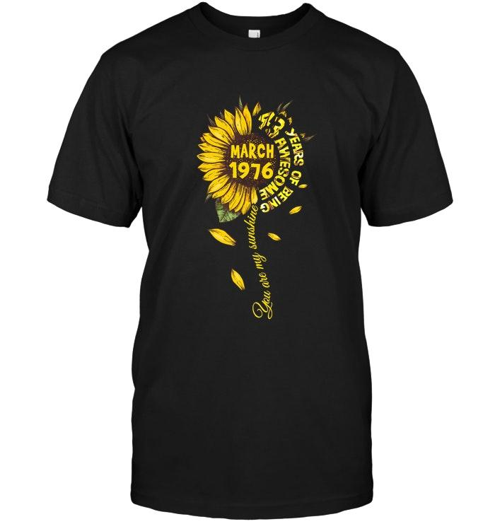 You Are My Sunshine March 1976 43 Years Of Being Awesome Sunflower Shirt T Shirt Hoodie, Sweater Up To 5xl