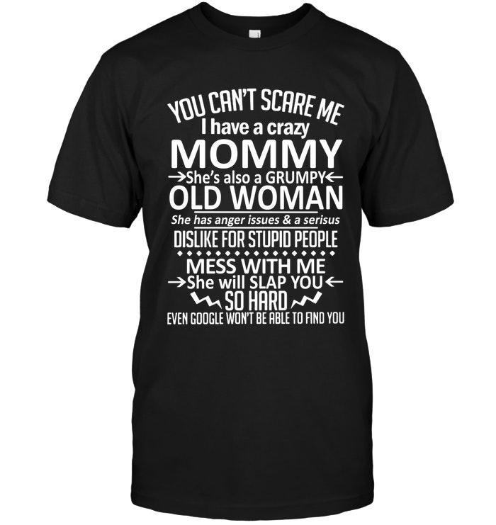 You Cant Scare Me I Have Crazy Mommy Grumpy Old Woman Has Anger Issue Serious Dislike For Stupid People Black T Shirt T Shirt Hoodie, Sweater Up To 5xl