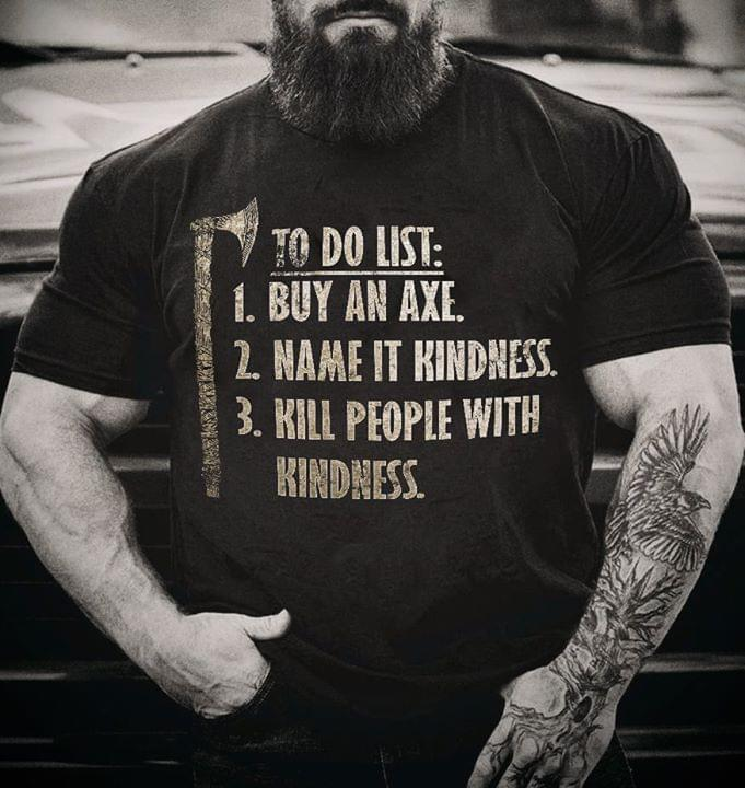 To Do List By Axe Name It Kindness Kill People With Kindness Tshirt Hoodie Up To 5xl