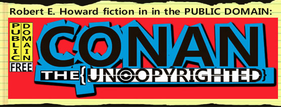 Conan: The Uncopyrighted - Robert E. Howard fiction in the PUBLIC DOMAIN