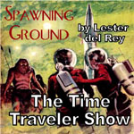 The Time Traveler Show - Spawning Ground by Lester del Rey