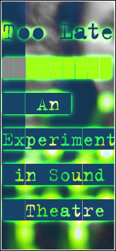 SEEING EAR THEATRE - Too Late An Experiment In Sound