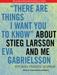 TANTOR MEDIA - There Are Things I Want You To Know About Stieg Larsson And Me by Eva Gabrielsson and Marie-Françoise Colombani